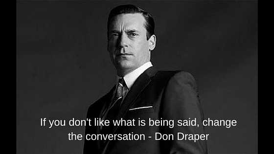 If You Don't Like What's Being Said, Change The Conversation ...